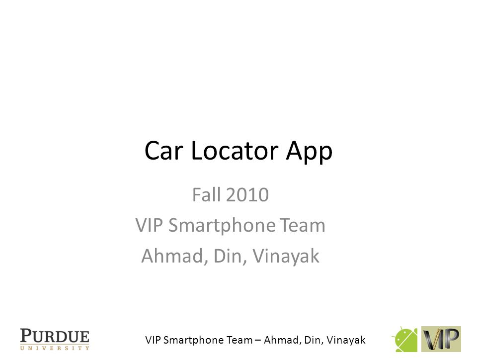 VIP Smartphone Team – Ahmad, Din, Vinayak Outline: Car Locator App Development background Progress and Obstacles Results Future work