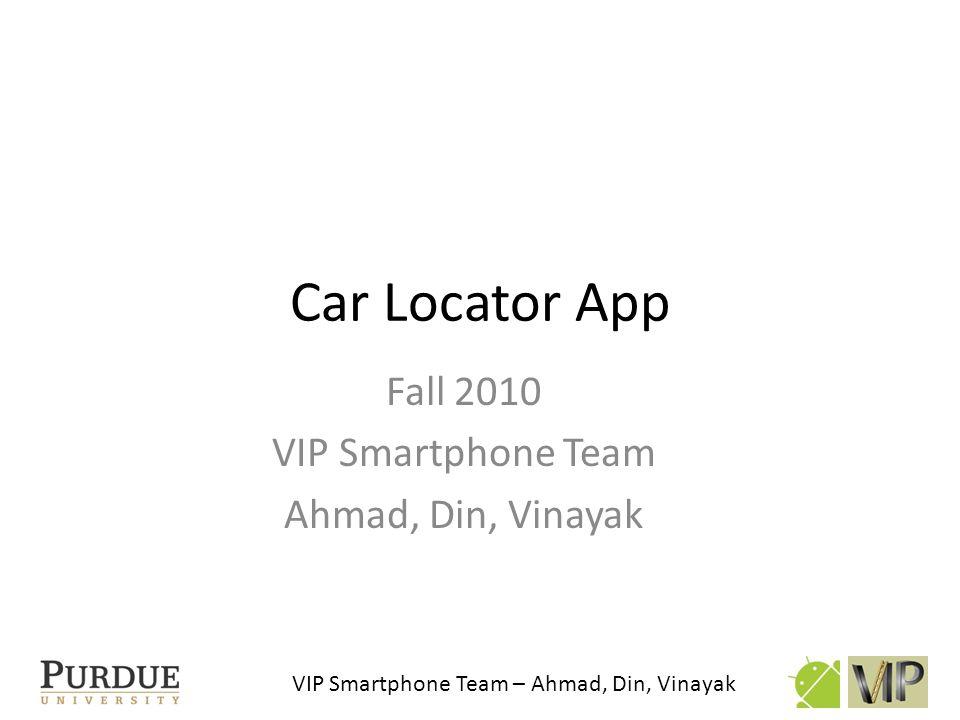 VIP Smartphone Team – Ahmad, Din, Vinayak Car Locator App Fall 2010 VIP Smartphone Team Ahmad, Din, Vinayak