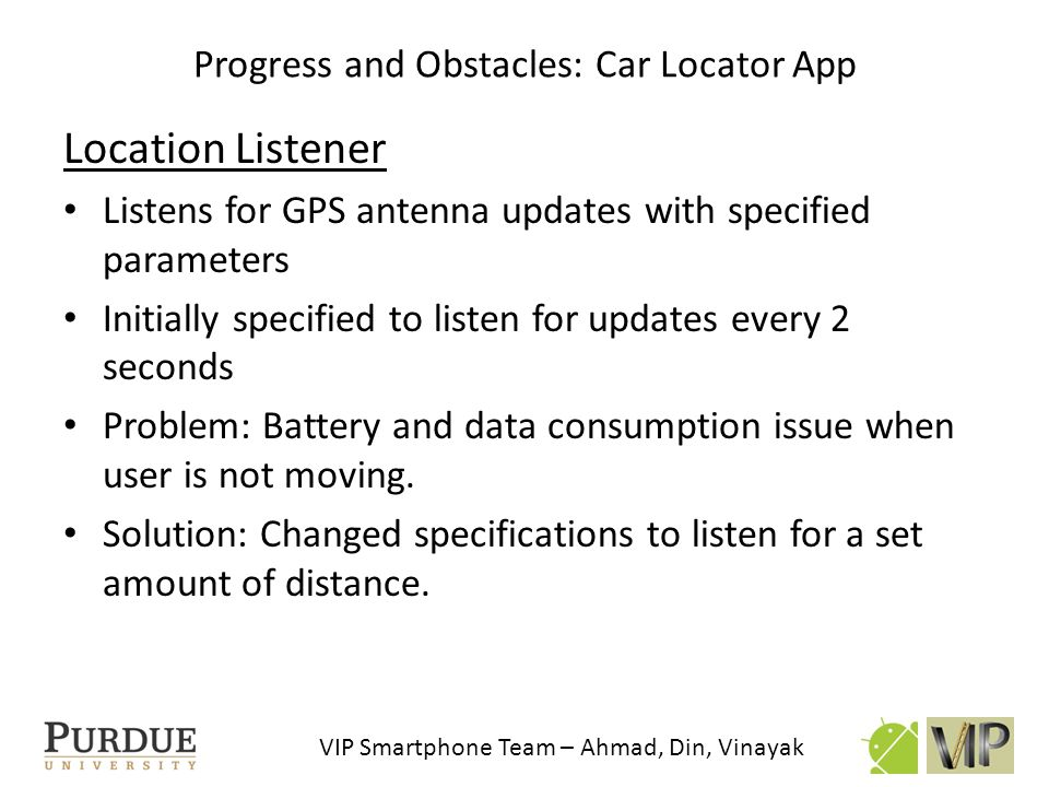VIP Smartphone Team – Ahmad, Din, Vinayak Location Listener Listens for GPS antenna updates with specified parameters Initially specified to listen fo
