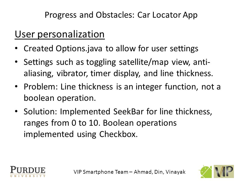 VIP Smartphone Team – Ahmad, Din, Vinayak User personalization Created Options.java to allow for user settings Settings such as toggling satellite/map