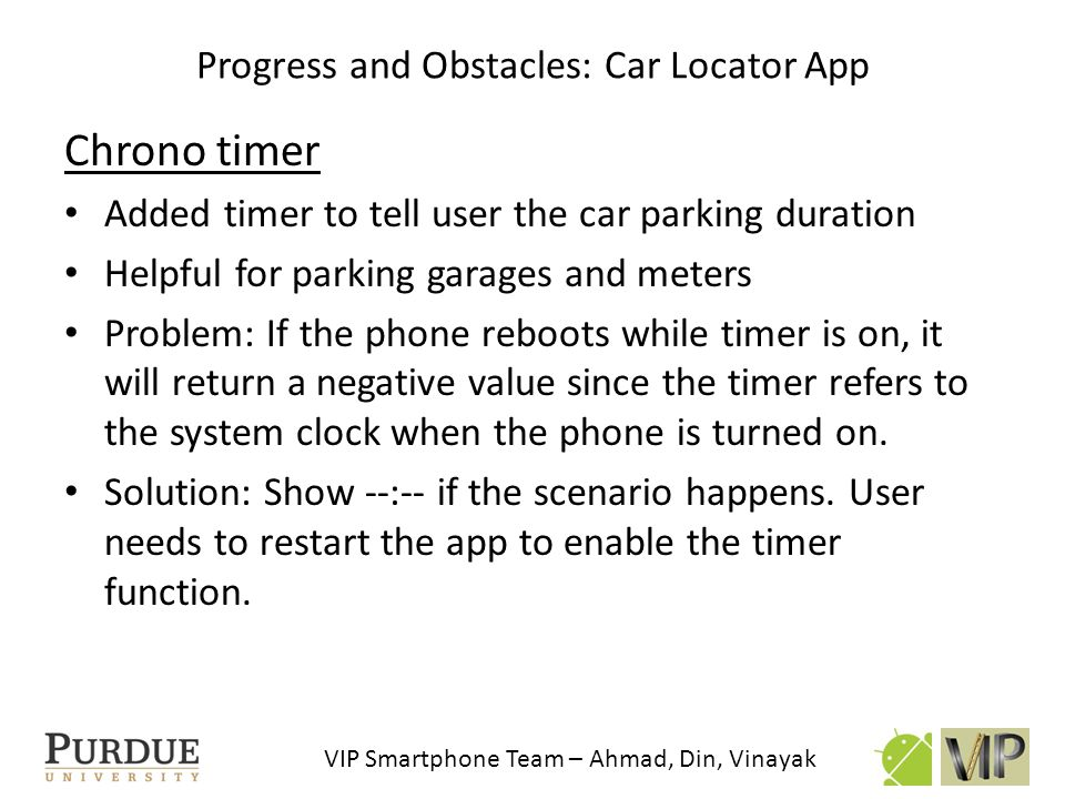VIP Smartphone Team – Ahmad, Din, Vinayak Chrono timer Added timer to tell user the car parking duration Helpful for parking garages and meters Proble