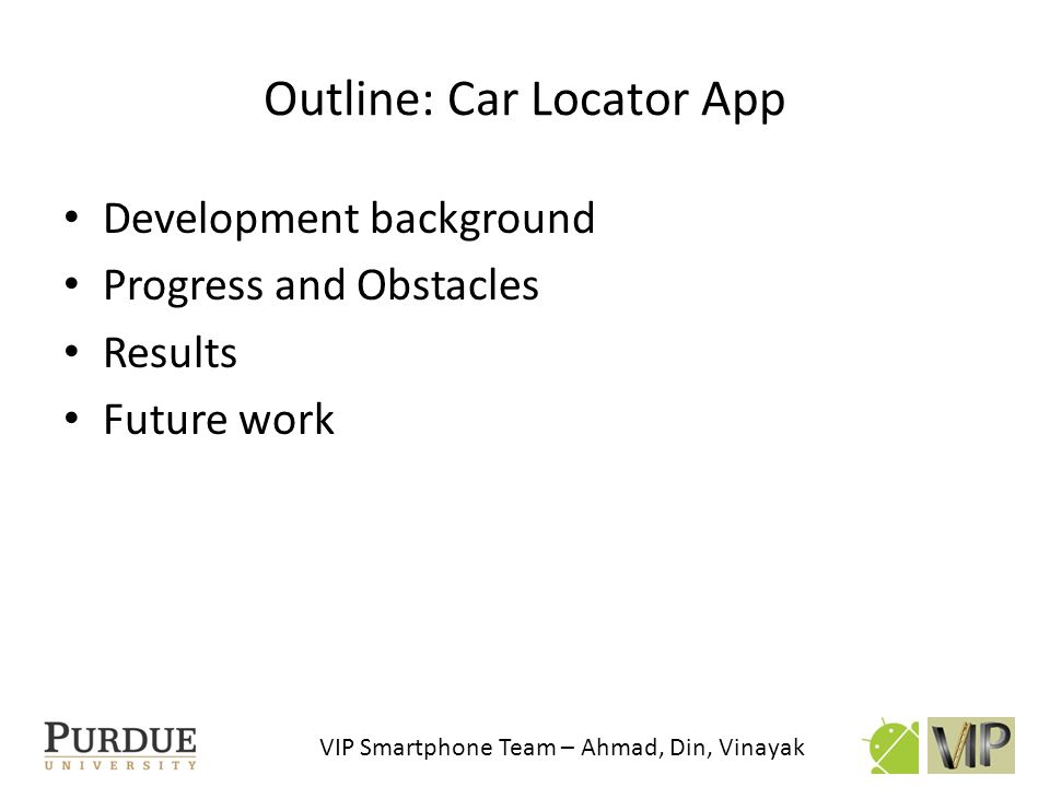 VIP Smartphone Team – Ahmad, Din, Vinayak Chrono timer Added timer to tell user the car parking duration Helpful for parking garages and meters Problem: If the phone reboots while timer is on, it will return a negative value since the timer refers to the system clock when the phone is turned on.