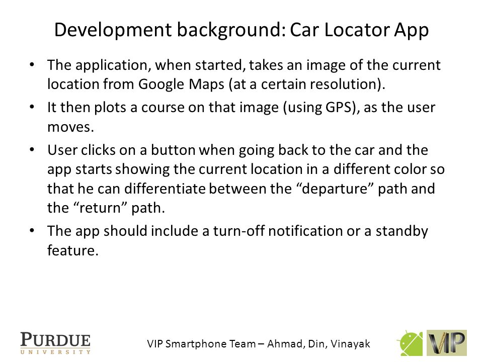 VIP Smartphone Team – Ahmad, Din, Vinayak Development background: Car Locator App The application, when started, takes an image of the current locatio