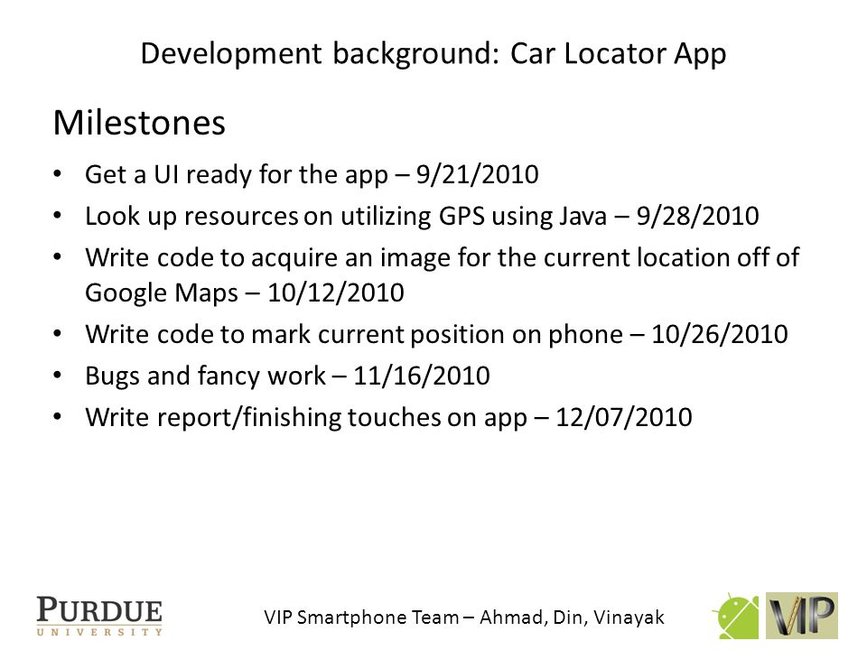 VIP Smartphone Team – Ahmad, Din, Vinayak Feature 1.Extract image from Google Maps 2.Obtaining coordinates periodically and saving coordinates 3.Draw dots on coordinates 4.Ask user to close the app after some time period 5.On arrival to destination, display message Method/Resource Static Maps API GPS location listener Phones vibrator Alert dialog popup Initial plans: Car Locator App