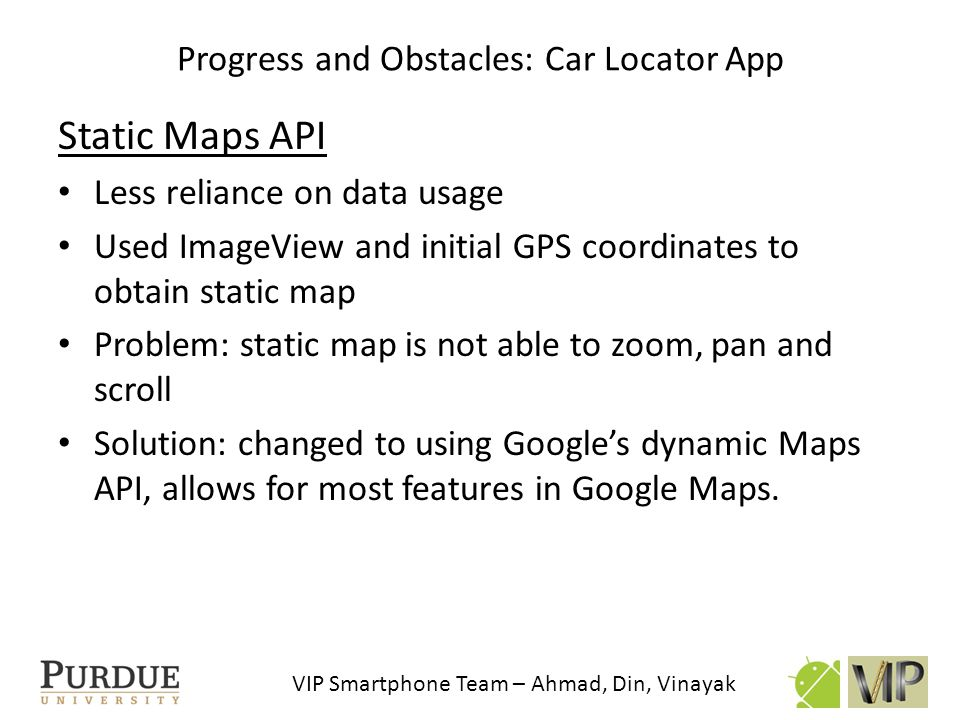 VIP Smartphone Team – Ahmad, Din, Vinayak Future work: Car Locator App Extensive testing on real world conditions to find issues.