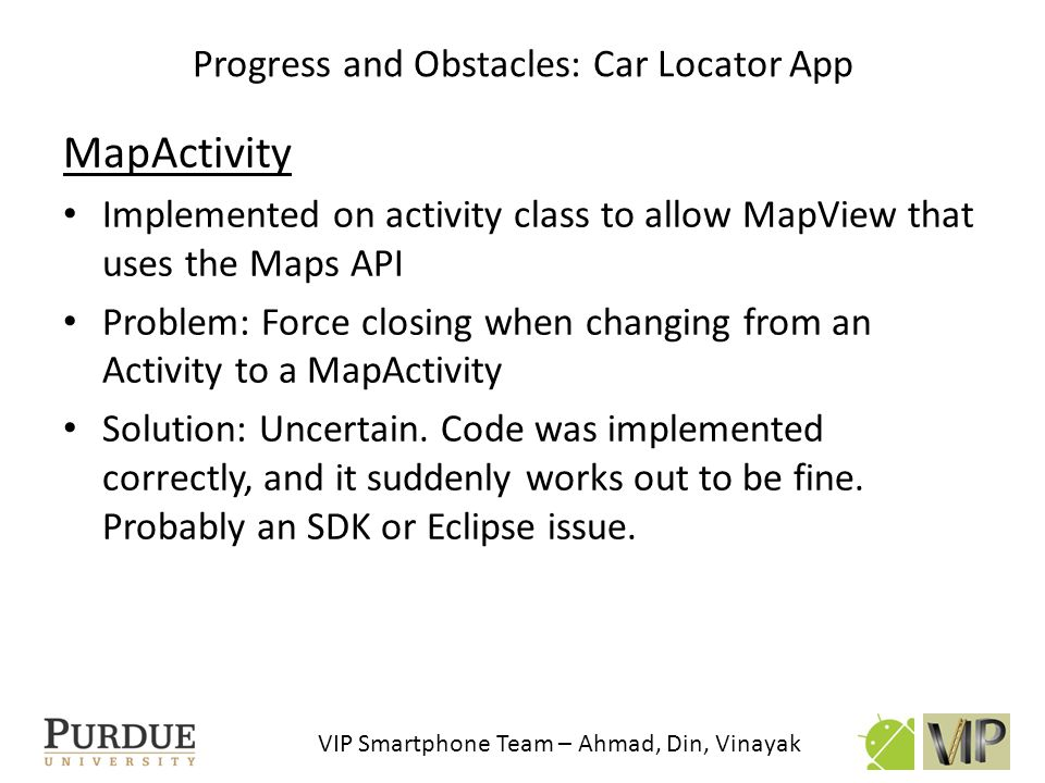 VIP Smartphone Team – Ahmad, Din, Vinayak MapView Overlays Allows drawables(icons, lines etc.) to be placed on the map Used previous and current coordinates to draw lines, initial and final coordinates to draw dots Problem: Line connected between final and initial coordinates.