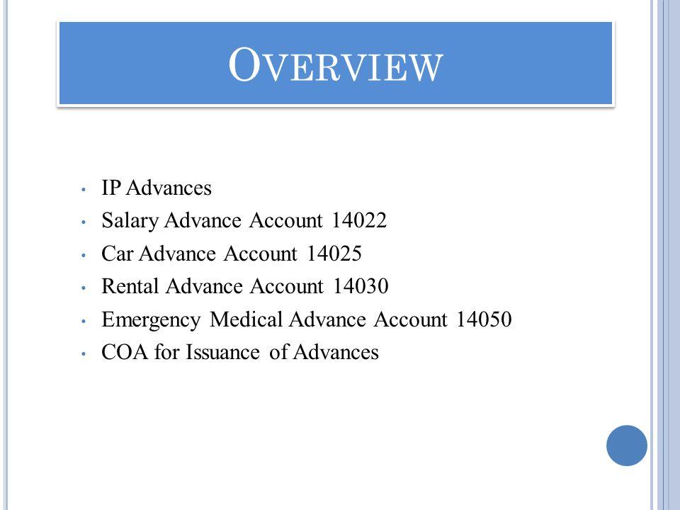 IP Advances Salary Advance Account 14022 Car Advance Account 14025 Rental Advance Account 14030 Emergency Medical Advance Account 14050 COA for Issuance of Advances O VERVIEW