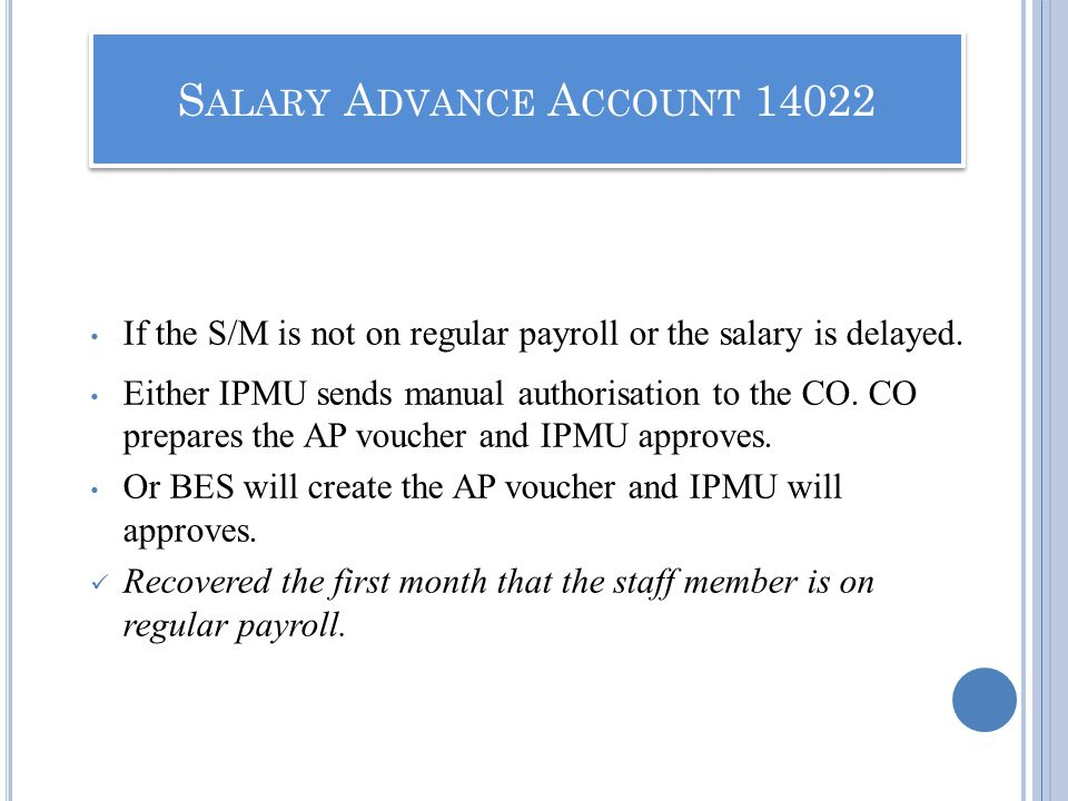 If the S/M is not on regular payroll or the salary is delayed. Either IPMU sends manual authorisation to the CO. CO prepares the AP voucher and IPMU a