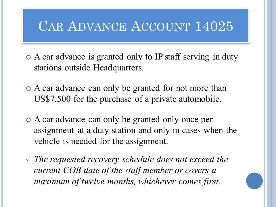 A car advance is granted only to IP staff serving in duty stations outside Headquarters. A car advance can only be granted for not more than US$7,500