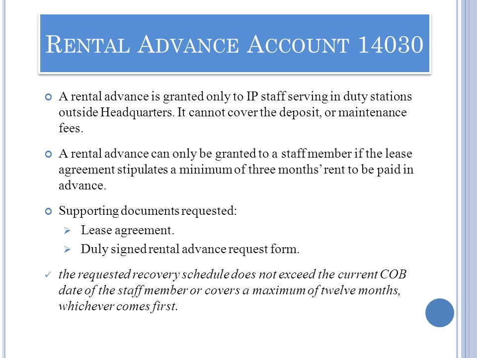 A rental advance is granted only to IP staff serving in duty stations outside Headquarters. It cannot cover the deposit, or maintenance fees. A rental