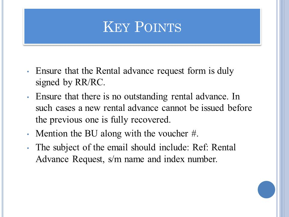 K EY P OINTS Ensure that the Rental advance request form is duly signed by RR/RC. Ensure that there is no outstanding rental advance. In such cases a