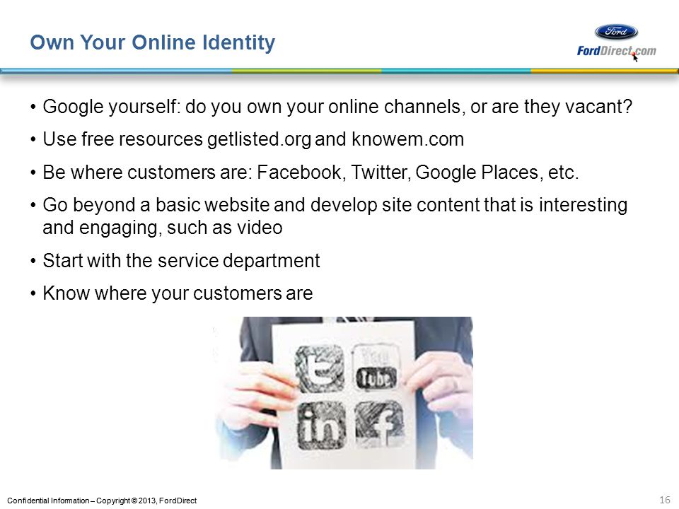 Confidential Information – Copyright © 2013, FordDirect Own Your Online Identity Google yourself: do you own your online channels, or are they vacant.