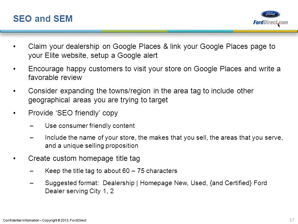 Confidential Information – Copyright © 2013, FordDirect SEO and SEM Claim your dealership on Google Places & link your Google Places page to your Elite website, setup a Google alert Encourage happy customers to visit your store on Google Places and write a favorable review Consider expanding the towns/region in the area tag to include other geographical areas you are trying to target Provide SEO friendly copy –Use consumer friendly content –Include the name of your store, the makes that you sell, the areas that you serve, and a unique selling proposition Create custom homepage title tag –Keep the title tag to about 60 – 75 characters –Suggested format: Dealership | Homepage New, Used, {and Certified} Ford Dealer serving City 1, 2 17