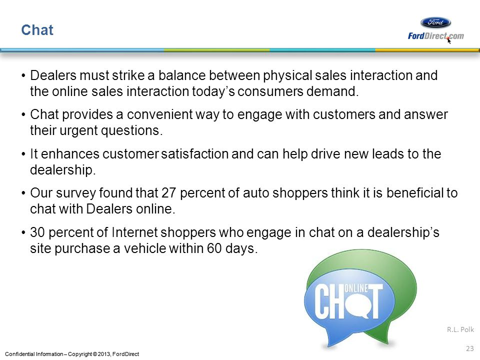 Confidential Information – Copyright © 2013, FordDirect Chat Dealers must strike a balance between physical sales interaction and the online sales interaction todays consumers demand.