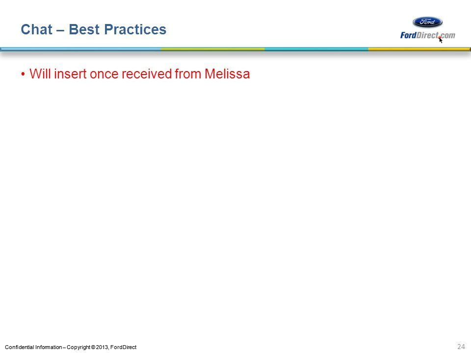 Confidential Information – Copyright © 2013, FordDirect Chat – Best Practices Will insert once received from Melissa 24