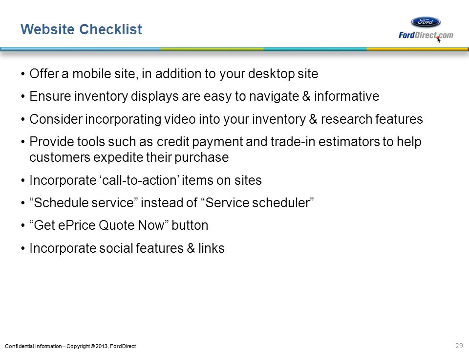 Confidential Information – Copyright © 2013, FordDirect Website Checklist Offer a mobile site, in addition to your desktop site Ensure inventory displays are easy to navigate & informative Consider incorporating video into your inventory & research features Provide tools such as credit payment and trade-in estimators to help customers expedite their purchase Incorporate call-to-action items on sites Schedule service instead of Service scheduler Get ePrice Quote Now button Incorporate social features & links 29