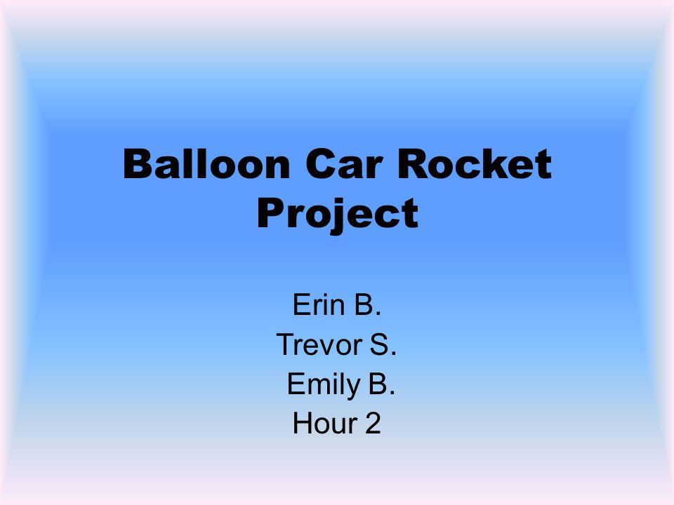 Balloon Car Rocket Project Erin B. Trevor S. Emily B. Hour 2