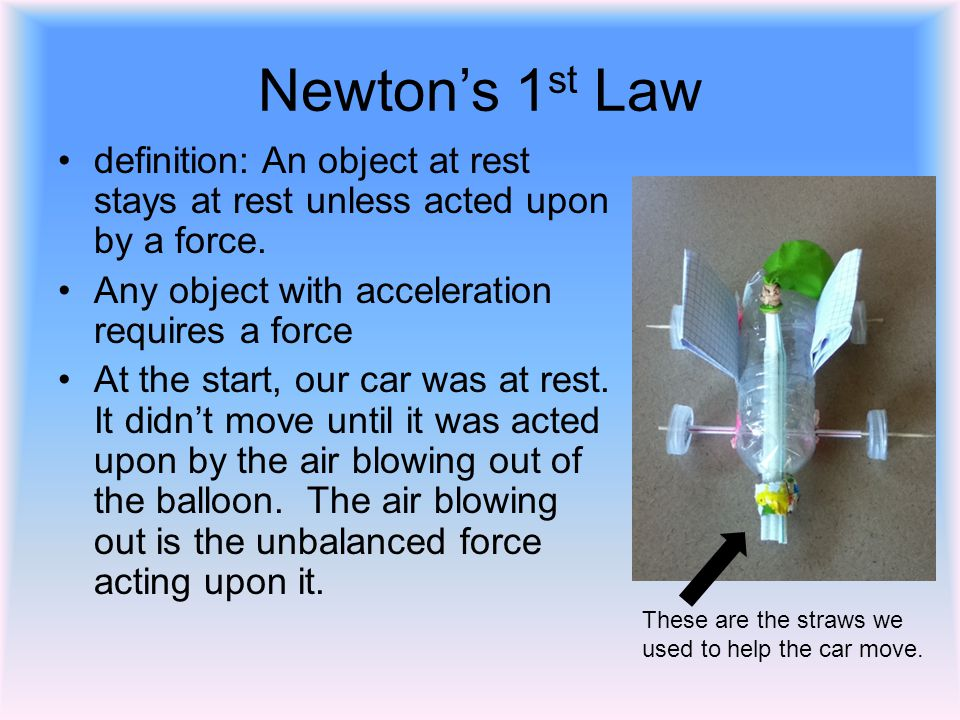 Newtons 1 st Law definition: An object at rest stays at rest unless acted upon by a force. Any object with acceleration requires a force At the start,