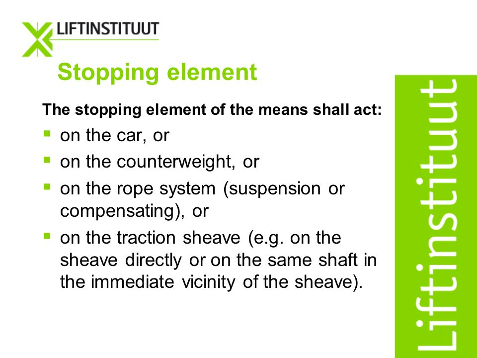 Stopping element The stopping element of the means shall act: on the car, or on the counterweight, or on the rope system (suspension or compensating),