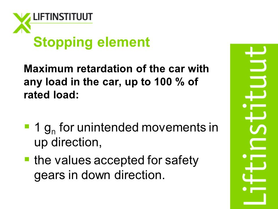 Maximum retardation of the car with any load in the car, up to 100 % of rated load: 1 g n for unintended movements in up direction, the values accepte