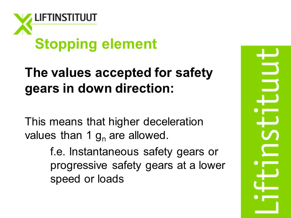 The values accepted for safety gears in down direction: This means that higher deceleration values than 1 g n are allowed. f.e. Instantaneous safety g