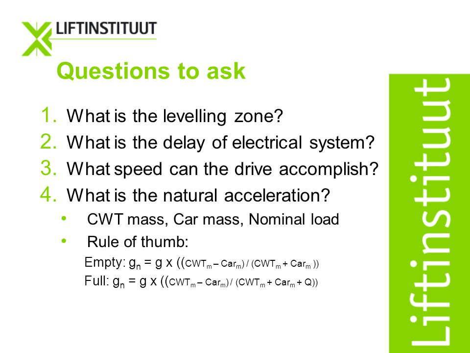Questions to ask 1. What is the levelling zone? 2. What is the delay of electrical system? 3. What speed can the drive accomplish? 4. What is the natu