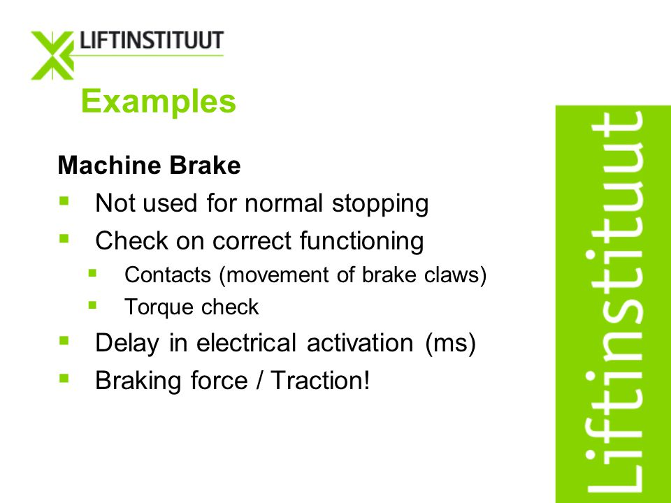 Examples Machine Brake Not used for normal stopping Check on correct functioning Contacts (movement of brake claws) Torque check Delay in electrical a