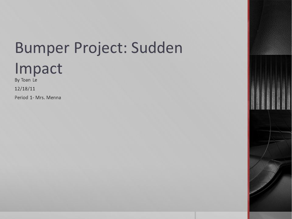 Bumper Project: Sudden Impact By Toan Le 12/18/11 Period 1- Mrs. Menna