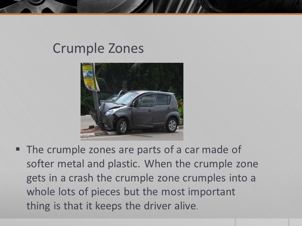 Crumple Zones The crumple zones are parts of a car made of softer metal and plastic.