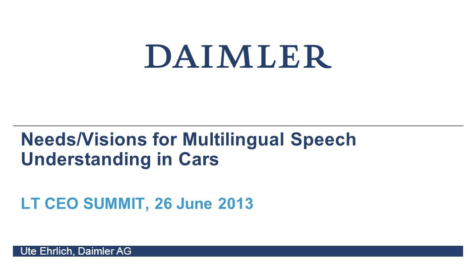 Needs/Visions for Multilingual Speech Understanding in Cars LT CEO SUMMIT, 26 June 2013 Ute Ehrlich, Daimler AG
