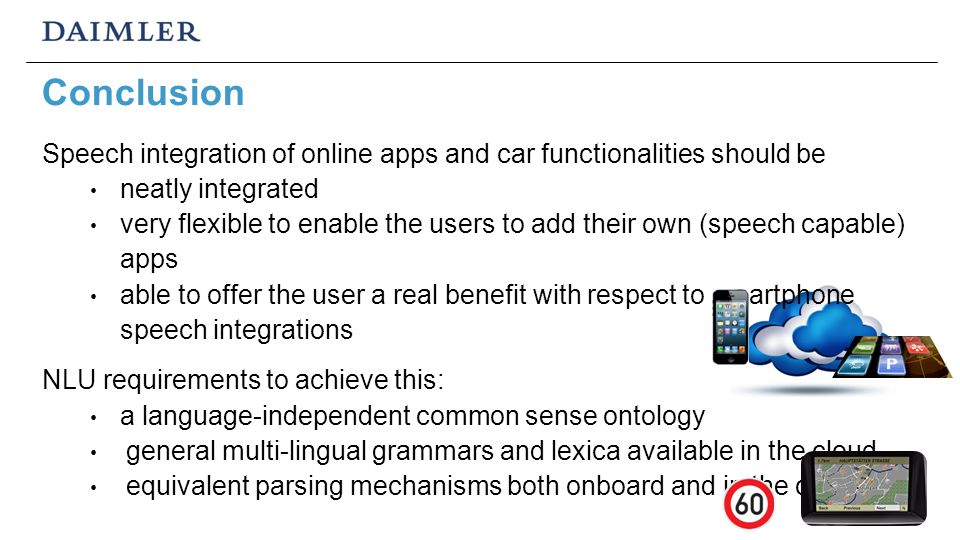 Conclusion Speech integration of online apps and car functionalities should be neatly integrated very flexible to enable the users to add their own (speech capable) apps able to offer the user a real benefit with respect to smartphone speech integrations NLU requirements to achieve this: a language-independent common sense ontology general multi-lingual grammars and lexica available in the cloud equivalent parsing mechanisms both onboard and in the cloud