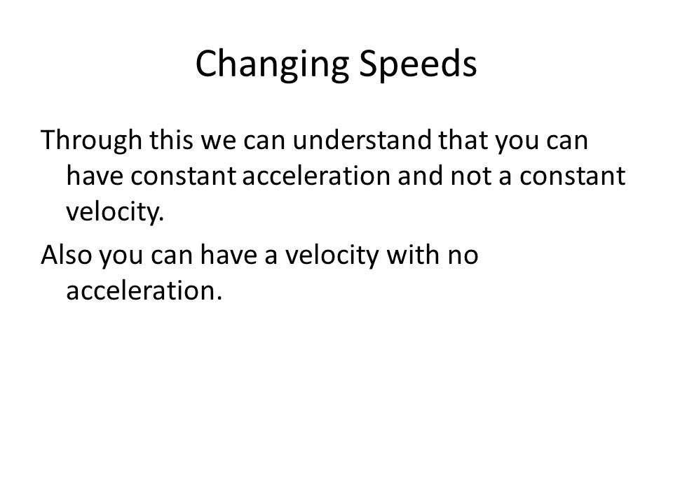 Changing Speeds In order to understand how your car will be able to change speed you need to know your cars acceleration, its positive acceleration and its brakes, its negative acceleration.