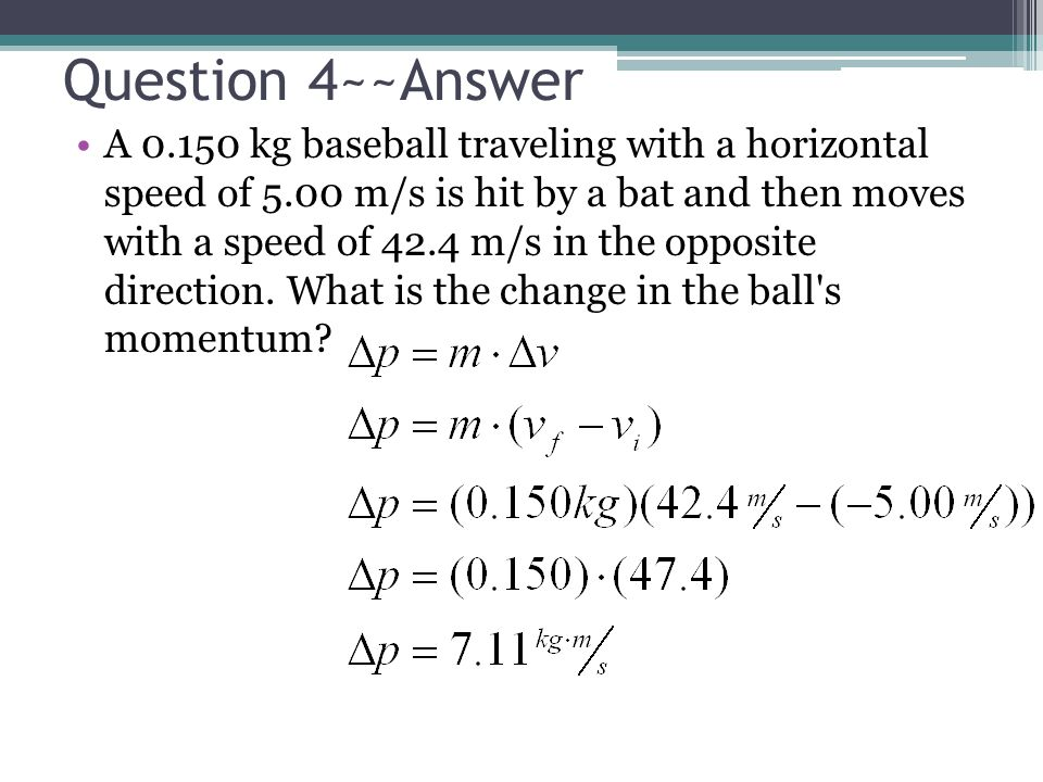 Question 4~~Answer A 0.150 kg baseball traveling with a horizontal speed of 5.00 m/s is hit by a bat and then moves with a speed of 42.4 m/s in the op