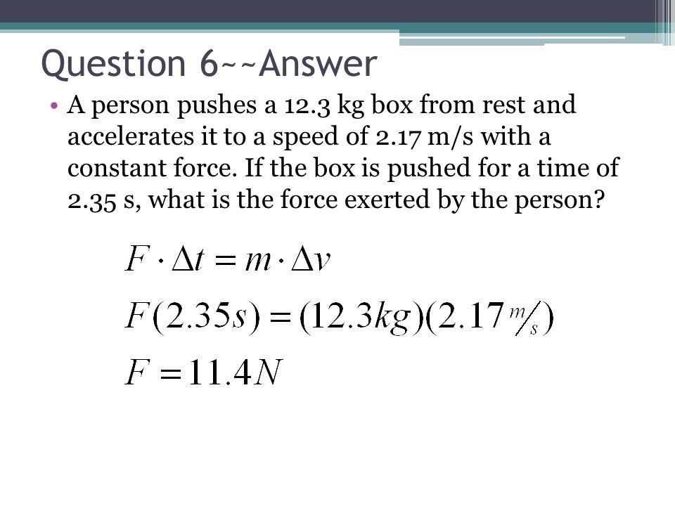 Question 6~~Answer A person pushes a 12.3 kg box from rest and accelerates it to a speed of 2.17 m/s with a constant force. If the box is pushed for a