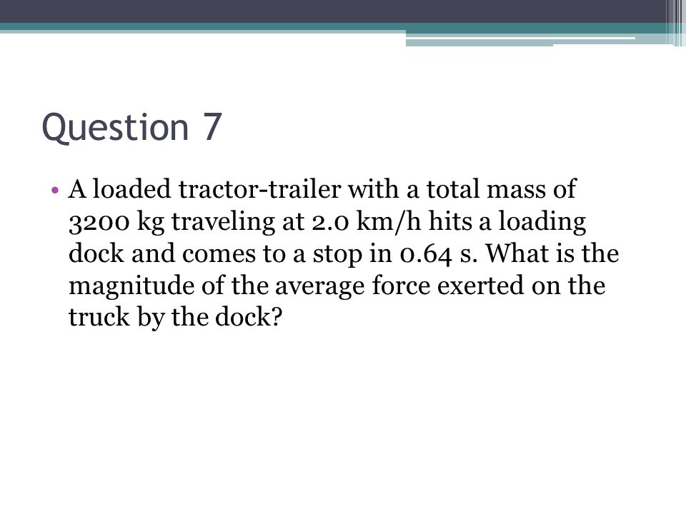 Question 7 A loaded tractor-trailer with a total mass of 3200 kg traveling at 2.0 km/h hits a loading dock and comes to a stop in 0.64 s. What is the
