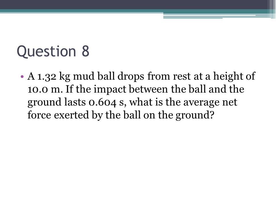 Question 8 A 1.32 kg mud ball drops from rest at a height of 10.0 m. If the impact between the ball and the ground lasts 0.604 s, what is the average