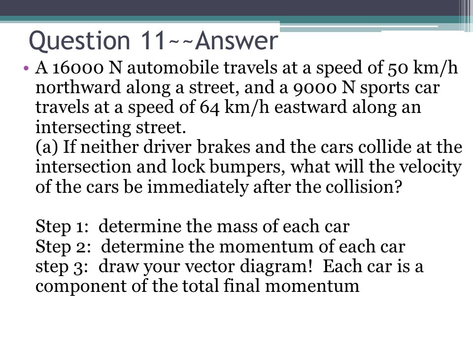Question 11~~Answer A 16000 N automobile travels at a speed of 50 km/h northward along a street, and a 9000 N sports car travels at a speed of 64 km/h