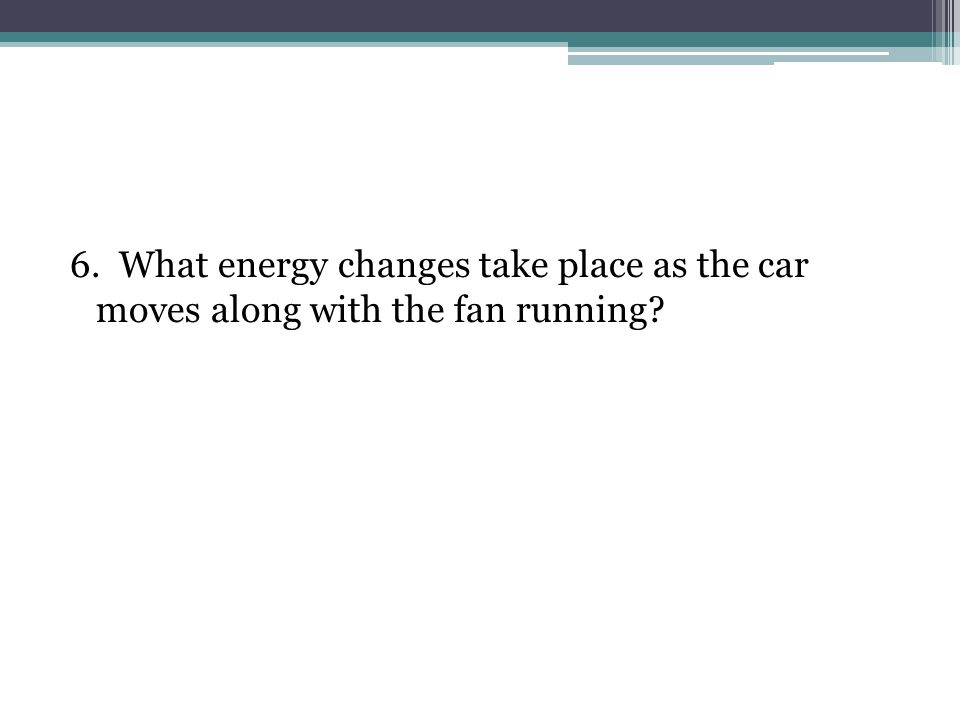 6. What energy changes take place as the car moves along with the fan running?