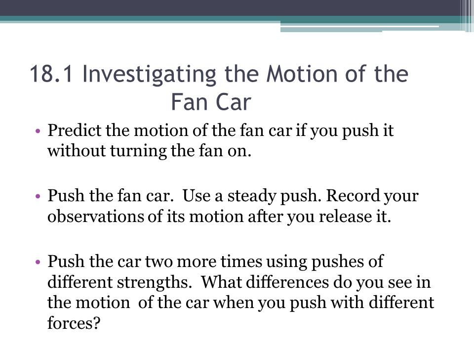 18.1 Investigating the Motion of the Fan Car Predict the motion of the fan car if you push it without turning the fan on.