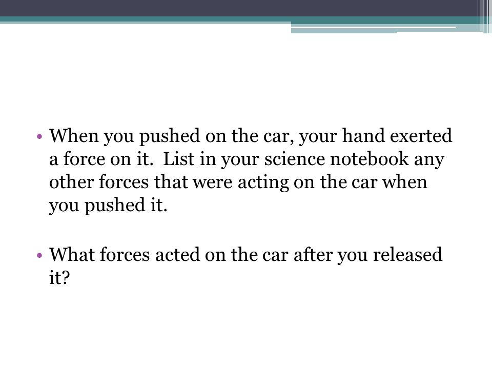When you pushed on the car, your hand exerted a force on it.