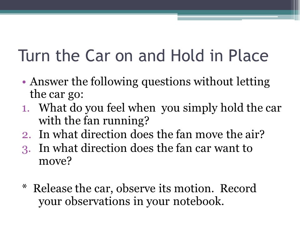 Turn the Car on and Hold in Place Answer the following questions without letting the car go: 1.What do you feel when you simply hold the car with the fan running.