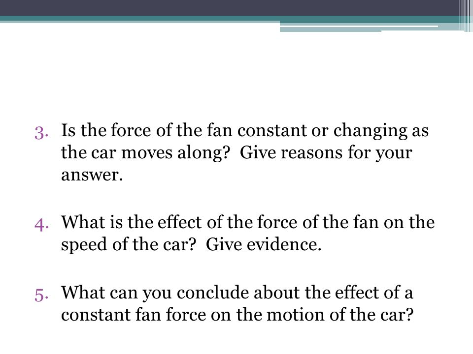 3.Is the force of the fan constant or changing as the car moves along.