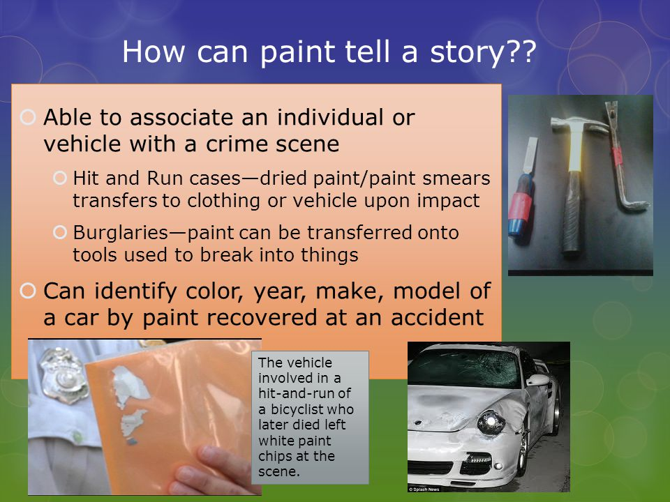 How can paint tell a story?? Able to associate an individual or vehicle with a crime scene Hit and Run casesdried paint/paint smears transfers to clot
