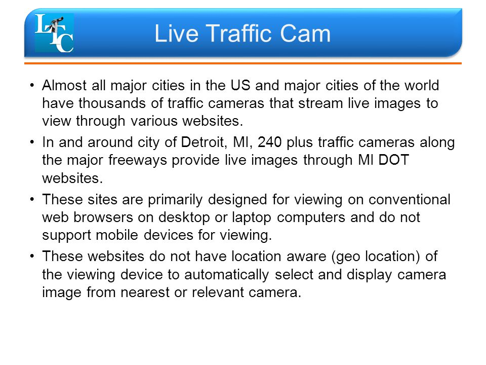 Live Traffic Cam Almost all major cities in the US and major cities of the world have thousands of traffic cameras that stream live images to view through various websites.