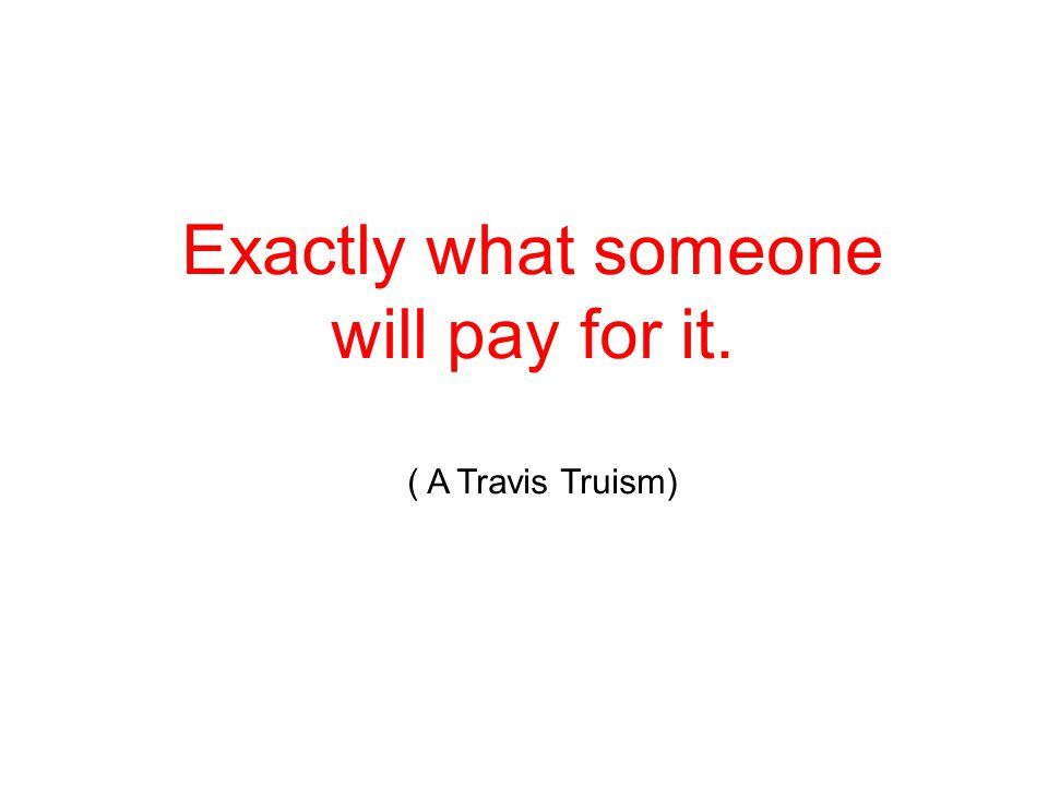 Exactly what someone will pay for it. ( A Travis Truism)