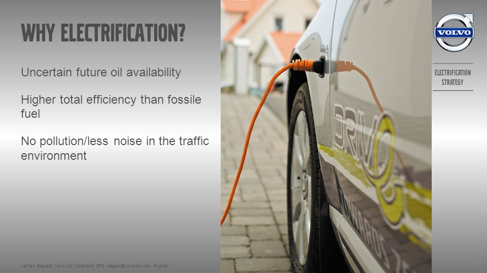 Electrification strategy Volvo cars implementation of electrification 2013-05-13 Lennart Stegland, Volvo Car Corporation EPS, lsteglan@volvocars.com, Propriety 8 All vehicles in current production.