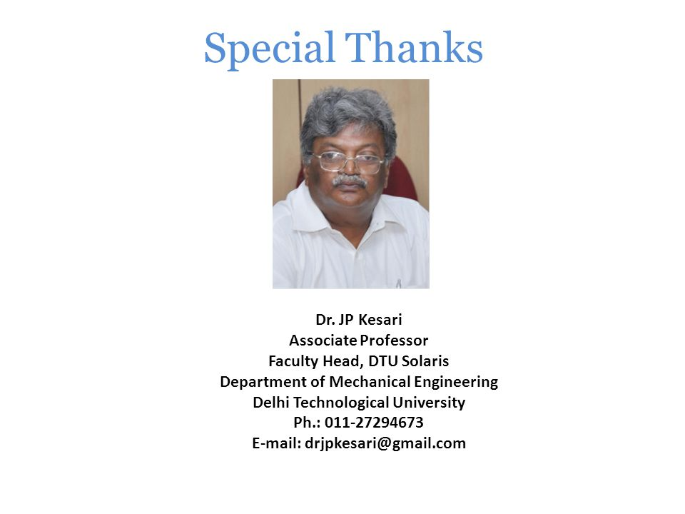 Special Thanks Dr. JP Kesari Associate Professor Faculty Head, DTU Solaris Department of Mechanical Engineering Delhi Technological University Ph.: 01