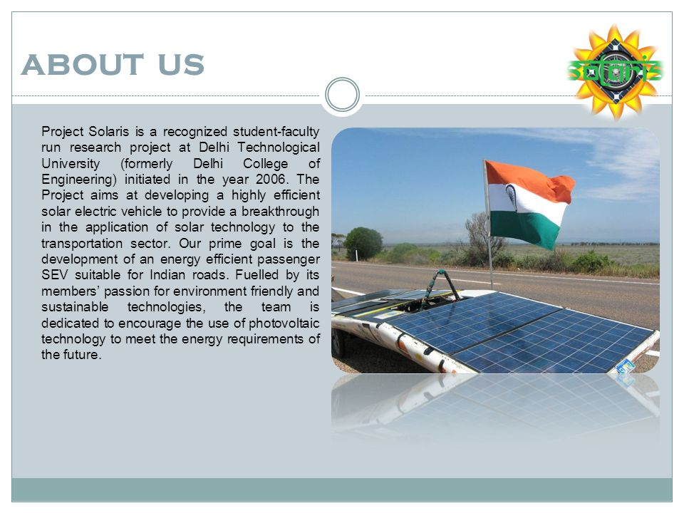 ABOUT US Project Solaris is a recognized student-faculty run research project at Delhi Technological University (formerly Delhi College of Engineering) initiated in the year 2006.