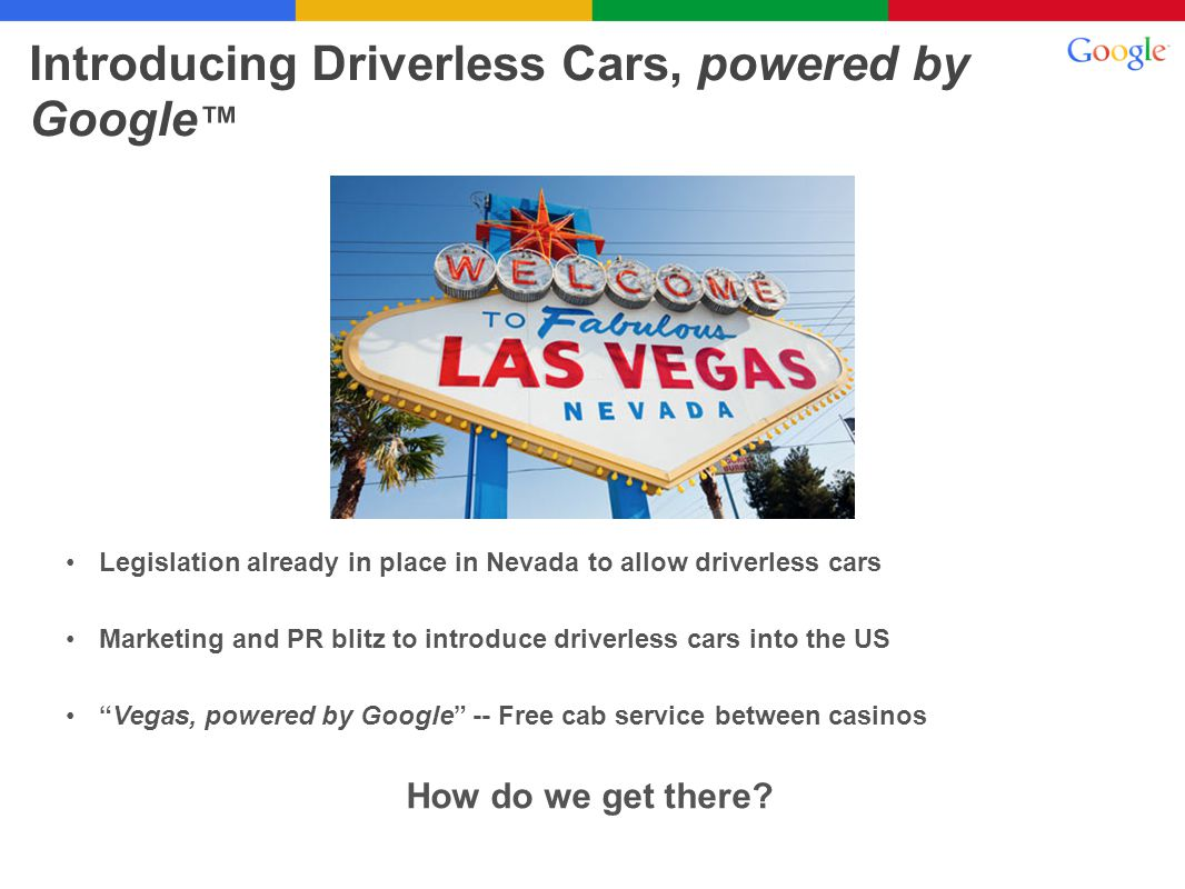 Introducing Driverless Cars, powered by Google How do we get there? Legislation already in place in Nevada to allow driverless cars Marketing and PR b