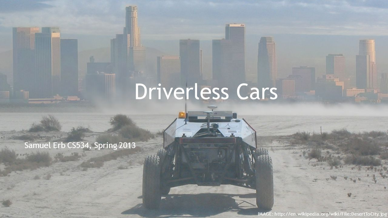 Sources http://en.wikipedia.org/wiki/DARPA_Grand_Challenge http://en.wikipedia.org/wiki/Driverless_car http://en.wikipedia.org/wiki/Ernst_Dickmanns http://www.ce.unipr.it/people/broggi/publications/expert.pdf http://cis.temple.edu/~latecki/Courses/RobotFall08/Papers/DickmannsIJCAI97.pdf http://cis.temple.edu/~latecki/Courses/RobotFall08/Papers/DickmannsIJCAI97.pdf http://en.wikipedia.org/wiki/Saccadic http://en.wikipedia.org/wiki/Kalman_filter https://autodriving.googlecode.com/files/Boss.pdf https://autodriving.googlecode.com/files/Boss.pdf http://en.wikipedia.org/wiki/D* http://www.cs.cmu.edu/~ggordon/likhachev-etal.anytime-dstar.pdf